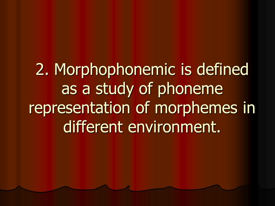 2. Morphophonemic is defined as a study of phoneme representation of morphemes in different environment.