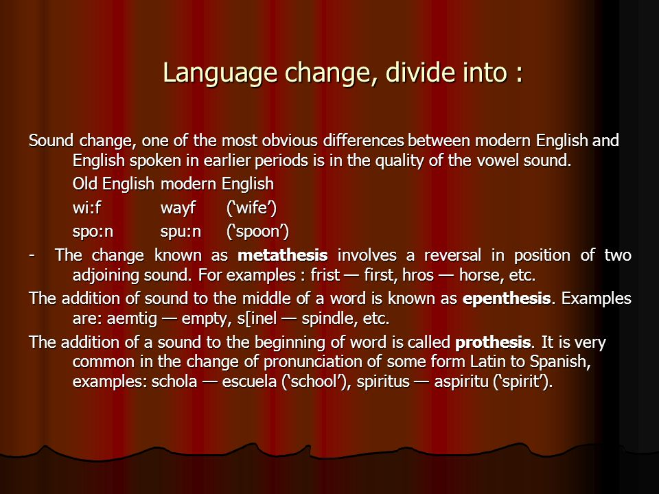 Language change, divide into : Sound change, one of the most obvious differences between modern English and English spoken in earlier periods is in the quality of the vowel sound.