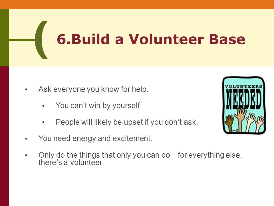 6.Build a Volunteer Base Ask everyone you know for help.