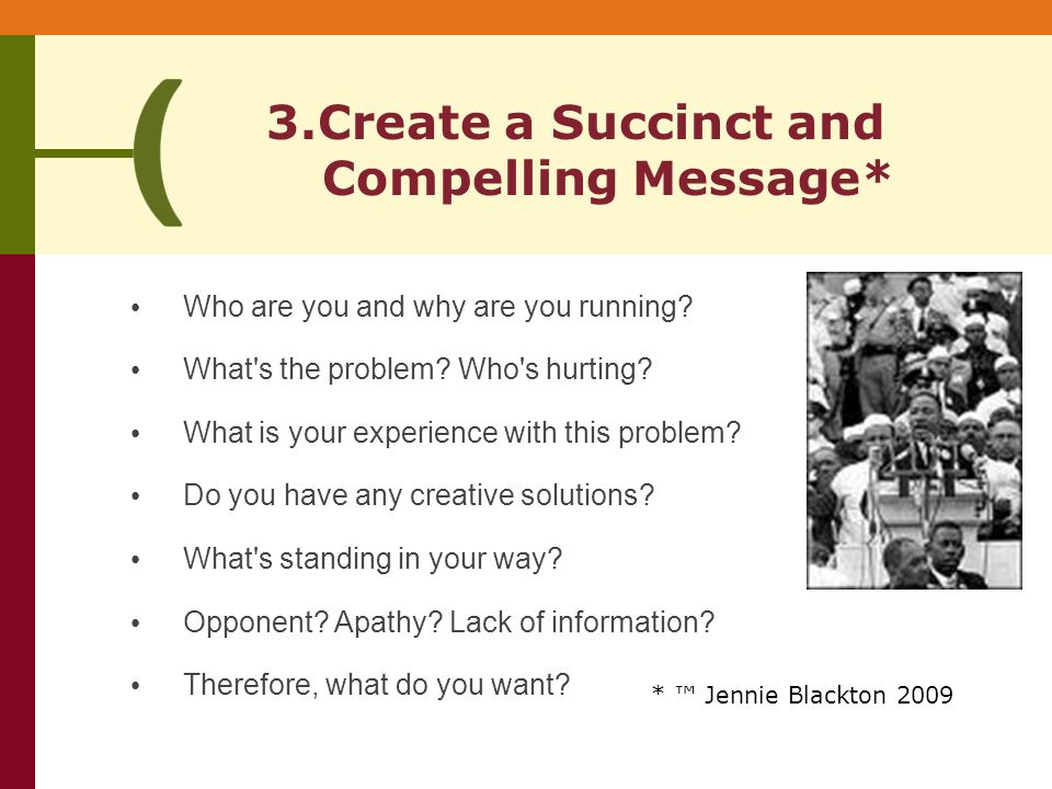 3.Create a Succinct and Compelling Message* * Jennie Blackton 2009 Who are you and why are you running.