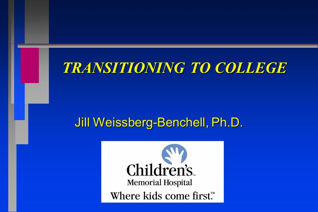 TRANSITIONING TO COLLEGE Jill Weissberg-Benchell, Ph.D.