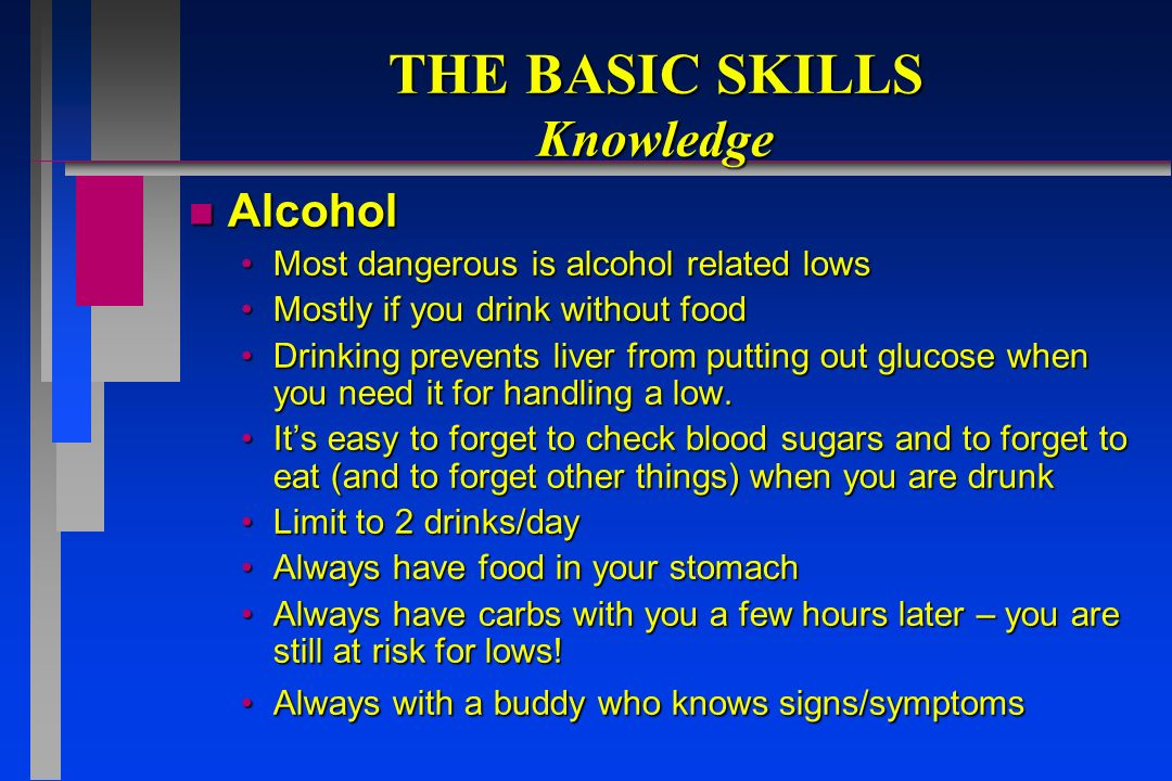 THE BASIC SKILLS Knowledge n Alcohol Most dangerous is alcohol related lowsMost dangerous is alcohol related lows Mostly if you drink without foodMostly if you drink without food Drinking prevents liver from putting out glucose when you need it for handling a low.Drinking prevents liver from putting out glucose when you need it for handling a low.