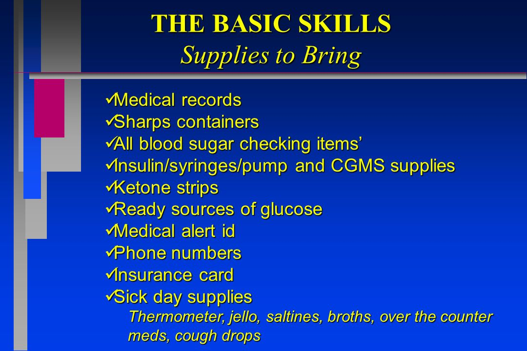 THE BASIC SKILLS Supplies to Bring Medical records Medical records Sharps containers Sharps containers All blood sugar checking items All blood sugar checking items Insulin/syringes/pump and CGMS supplies Insulin/syringes/pump and CGMS supplies Ketone strips Ketone strips Ready sources of glucose Ready sources of glucose Medical alert id Medical alert id Phone numbers Phone numbers Insurance card Insurance card Sick day supplies Sick day supplies Thermometer, jello, saltines, broths, over the counter meds, cough drops