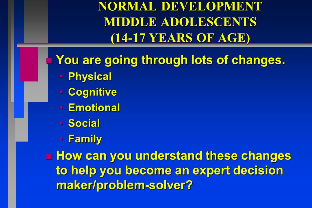 NORMAL DEVELOPMENT MIDDLE ADOLESCENTS (14-17 YEARS OF AGE) n You are going through lots of changes.