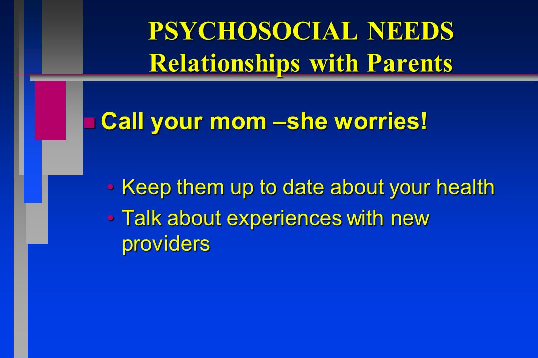 PSYCHOSOCIAL NEEDS Relationships with Parents n Call your mom –she worries.