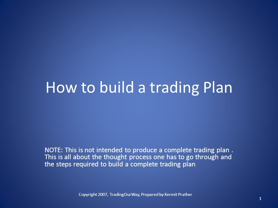 How to build a trading Plan NOTE: This is not intended to produce a complete trading plan. This is all about the thought process one has to go through