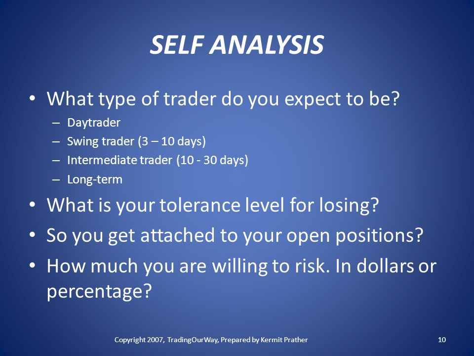SELF ANALYSIS What type of trader do you expect to be? – Daytrader – Swing trader (3 – 10 days) – Intermediate trader (10 - 30 days) – Long-term What
