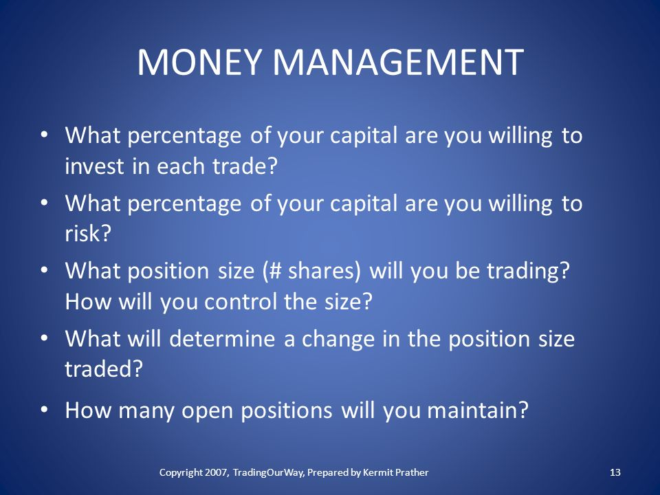 MONEY MANAGEMENT What percentage of your capital are you willing to invest in each trade? What percentage of your capital are you willing to risk? Wha