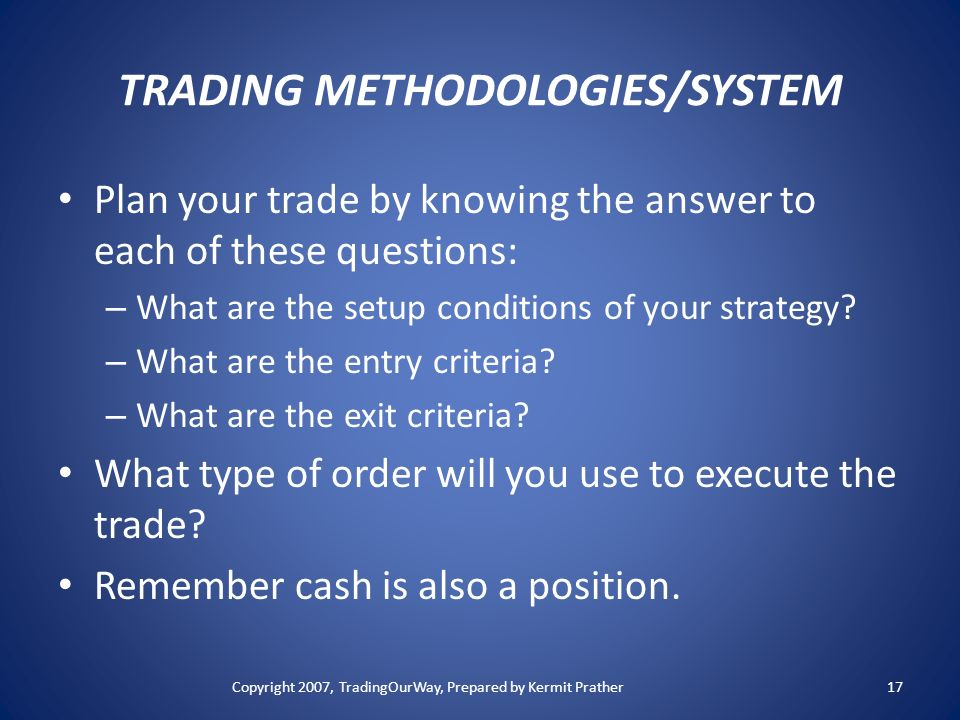 TRADING METHODOLOGIES/SYSTEM Plan your trade by knowing the answer to each of these questions: – What are the setup conditions of your strategy? – Wha