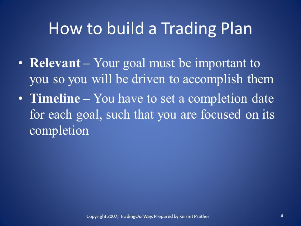 How to build a Trading Plan Relevant – Your goal must be important to you so you will be driven to accomplish them Timeline – You have to set a comple