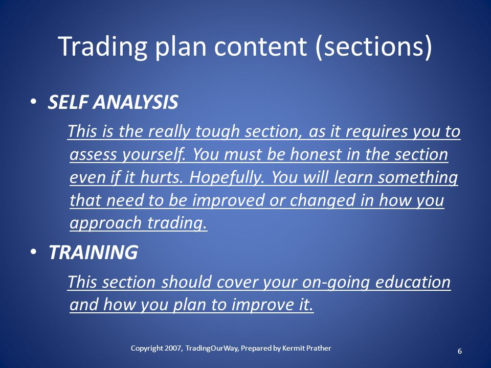 Trading plan content (sections) SELF ANALYSIS This is the really tough section, as it requires you to assess yourself. You must be honest in the secti
