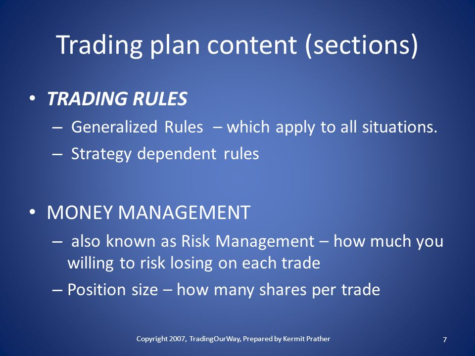 Trading plan content (sections) TRADING RULES – Generalized Rules – which apply to all situations. – Strategy dependent rules MONEY MANAGEMENT – also