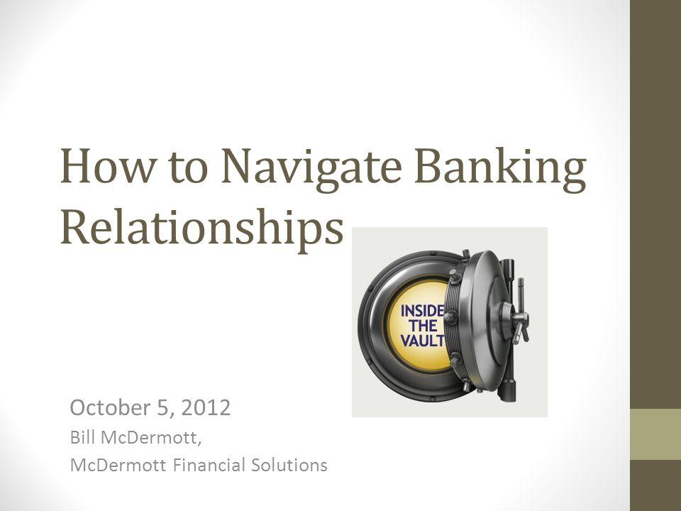 How to Navigate Banking Relationships October 5, 2012 Bill McDermott, McDermott Financial Solutions