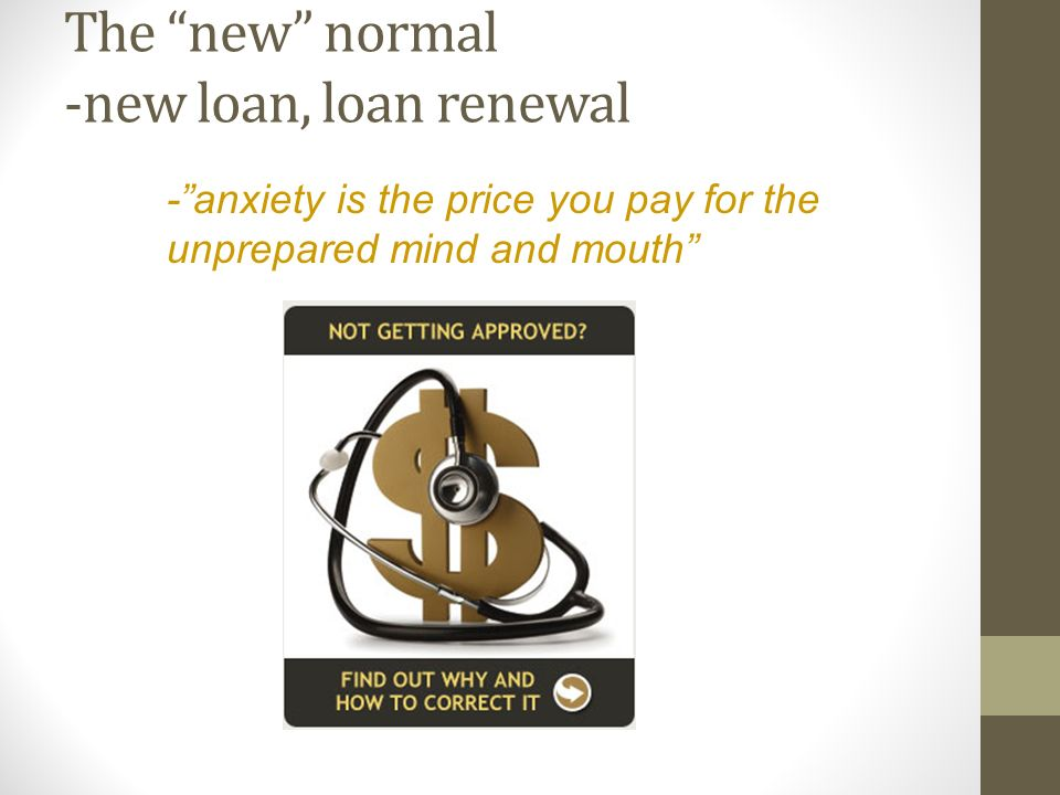 The new normal -new loan, loan renewal -anxiety is the price you pay for the unprepared mind and mouth