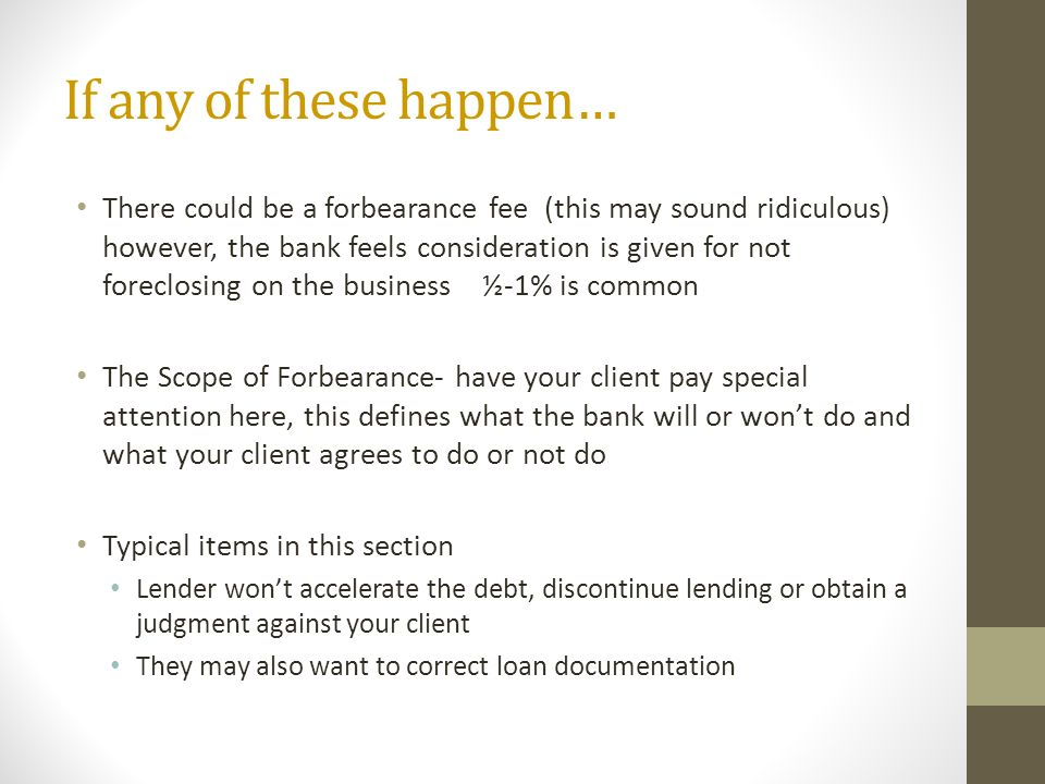 If any of these happen… There could be a forbearance fee (this may sound ridiculous) however, the bank feels consideration is given for not foreclosing on the business ½-1% is common The Scope of Forbearance- have your client pay special attention here, this defines what the bank will or wont do and what your client agrees to do or not do Typical items in this section Lender wont accelerate the debt, discontinue lending or obtain a judgment against your client They may also want to correct loan documentation