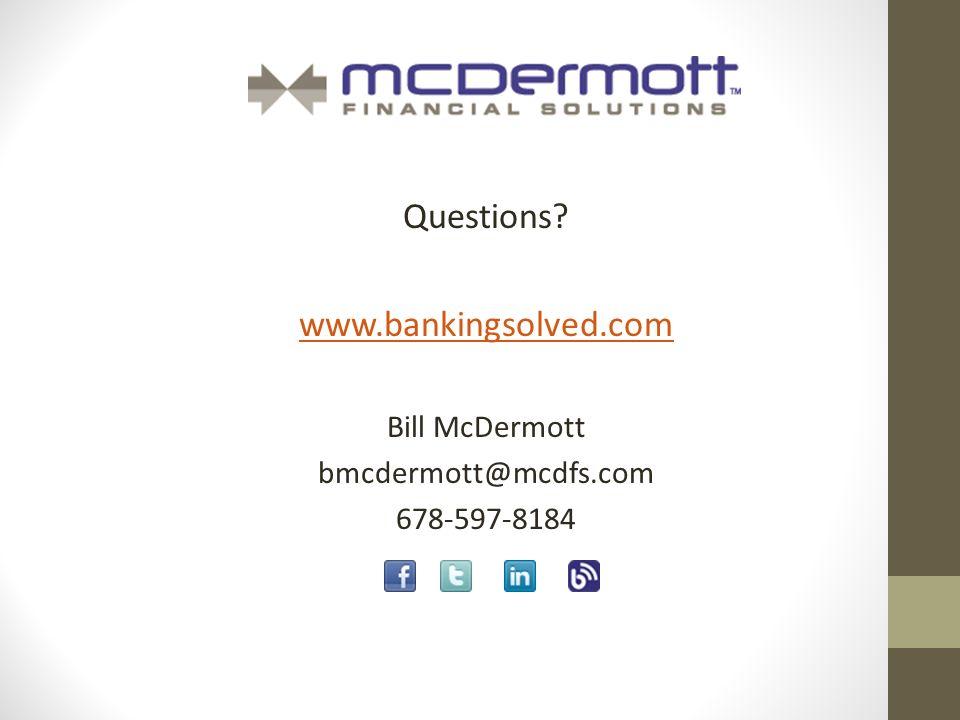 Questions www.bankingsolved.com Bill McDermott bmcdermott@mcdfs.com 678-597-8184
