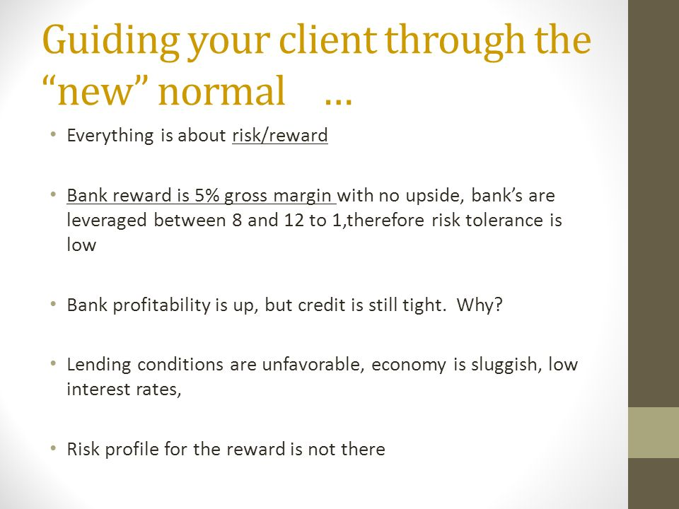 Guiding your client through the new normal … Everything is about risk/reward Bank reward is 5% gross margin with no upside, banks are leveraged between 8 and 12 to 1,therefore risk tolerance is low Bank profitability is up, but credit is still tight.