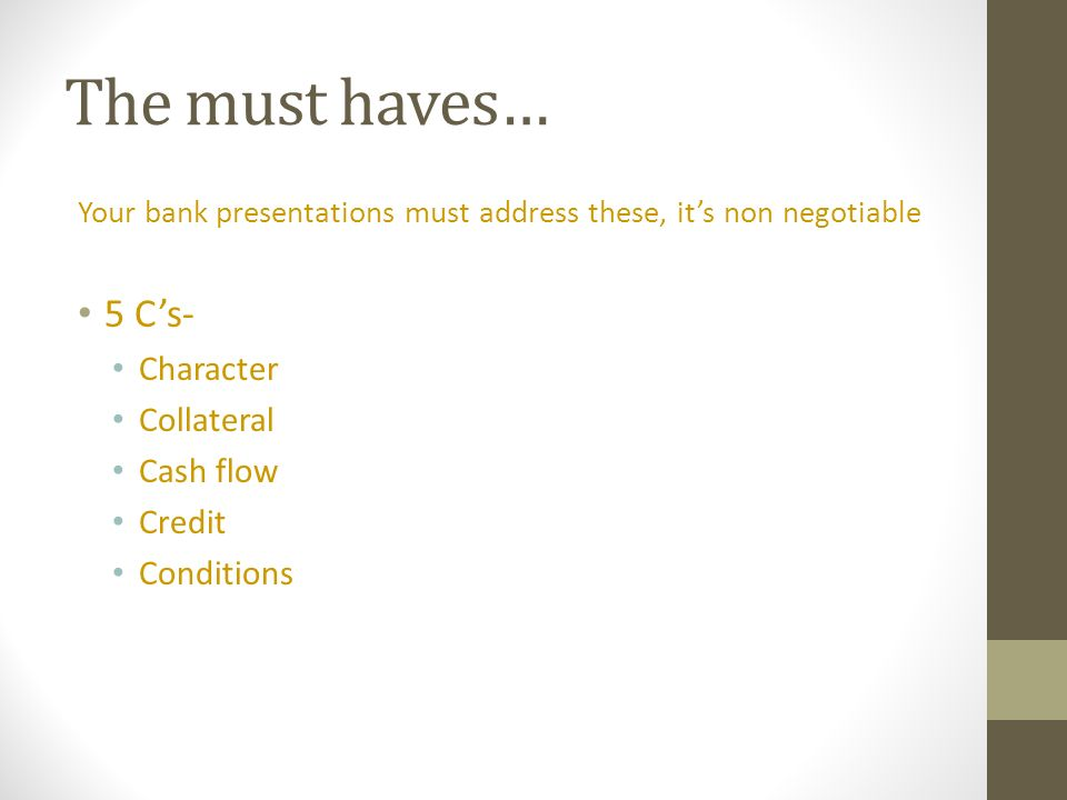 The must haves… Your bank presentations must address these, its non negotiable 5 Cs- Character Collateral Cash flow Credit Conditions
