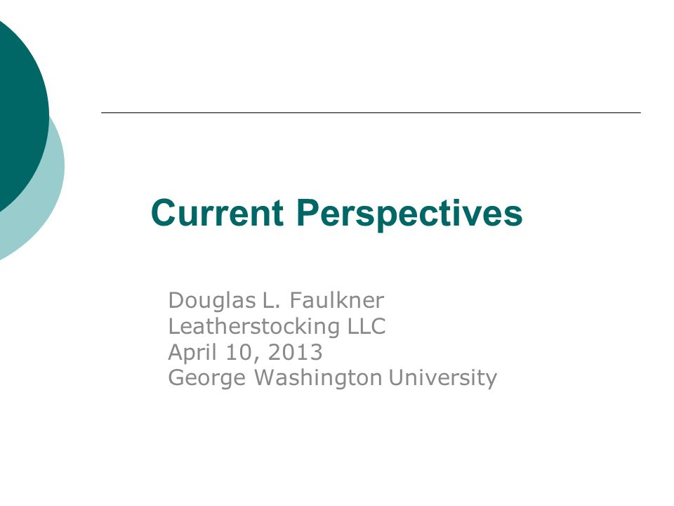 Current Perspectives Douglas L. Faulkner Leatherstocking LLC April 10, 2013 George Washington University