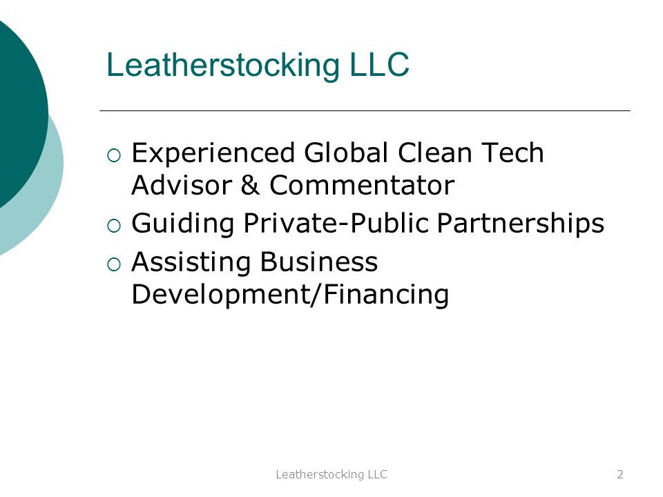 Leatherstocking LLC Experienced Global Clean Tech Advisor & Commentator Guiding Private-Public Partnerships Assisting Business Development/Financing 2