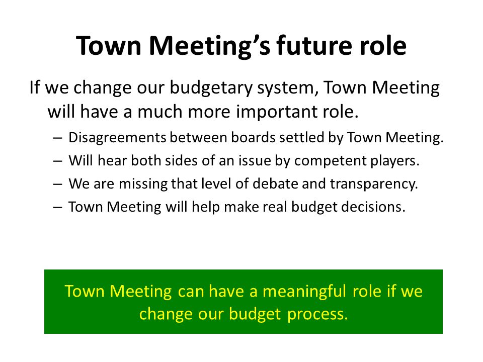 Town Meetings future role If we change our budgetary system, Town Meeting will have a much more important role.