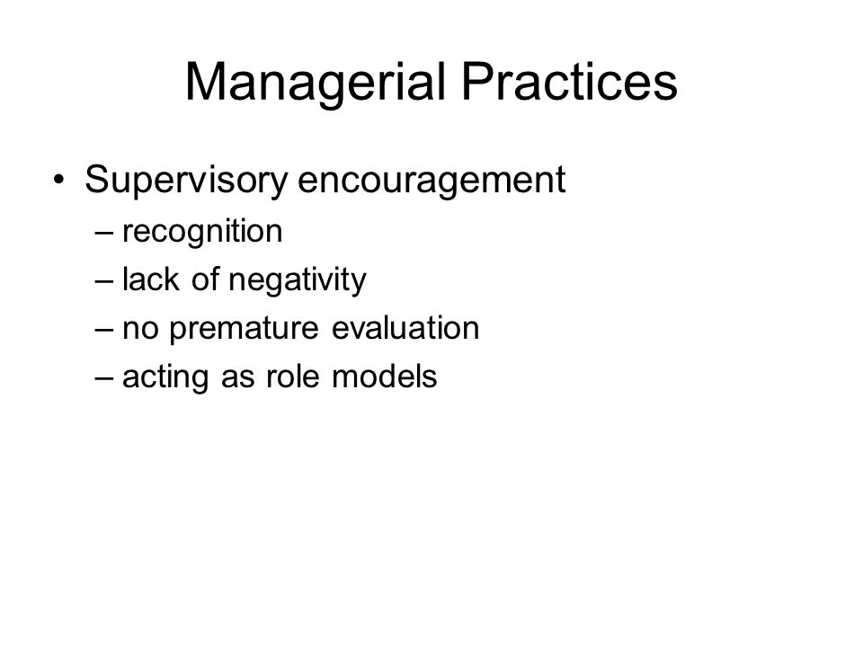 Managerial Practices Supervisory encouragement –recognition –lack of negativity –no premature evaluation –acting as role models