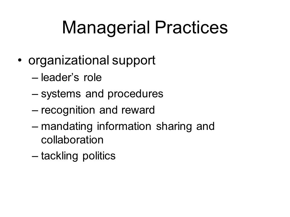 Managerial Practices organizational support –leaders role –systems and procedures –recognition and reward –mandating information sharing and collaboration –tackling politics