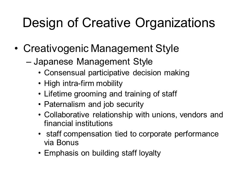 Design of Creative Organizations Creativogenic Management Style –Japanese Management Style Consensual participative decision making High intra-firm mobility Lifetime grooming and training of staff Paternalism and job security Collaborative relationship with unions, vendors and financial institutions staff compensation tied to corporate performance via Bonus Emphasis on building staff loyalty
