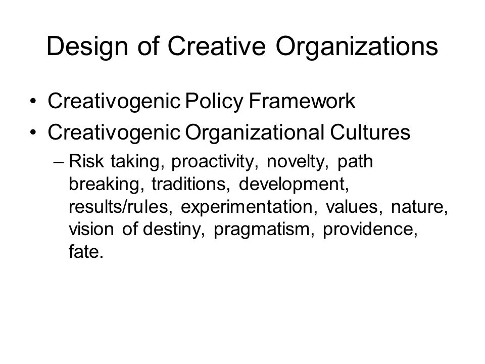 Design of Creative Organizations Creativogenic Policy Framework Creativogenic Organizational Cultures –Risk taking, proactivity, novelty, path breaking, traditions, development, results/rules, experimentation, values, nature, vision of destiny, pragmatism, providence, fate.