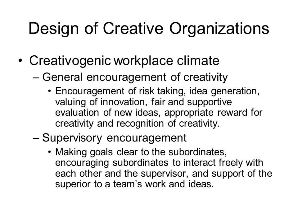Design of Creative Organizations Creativogenic workplace climate –General encouragement of creativity Encouragement of risk taking, idea generation, valuing of innovation, fair and supportive evaluation of new ideas, appropriate reward for creativity and recognition of creativity.
