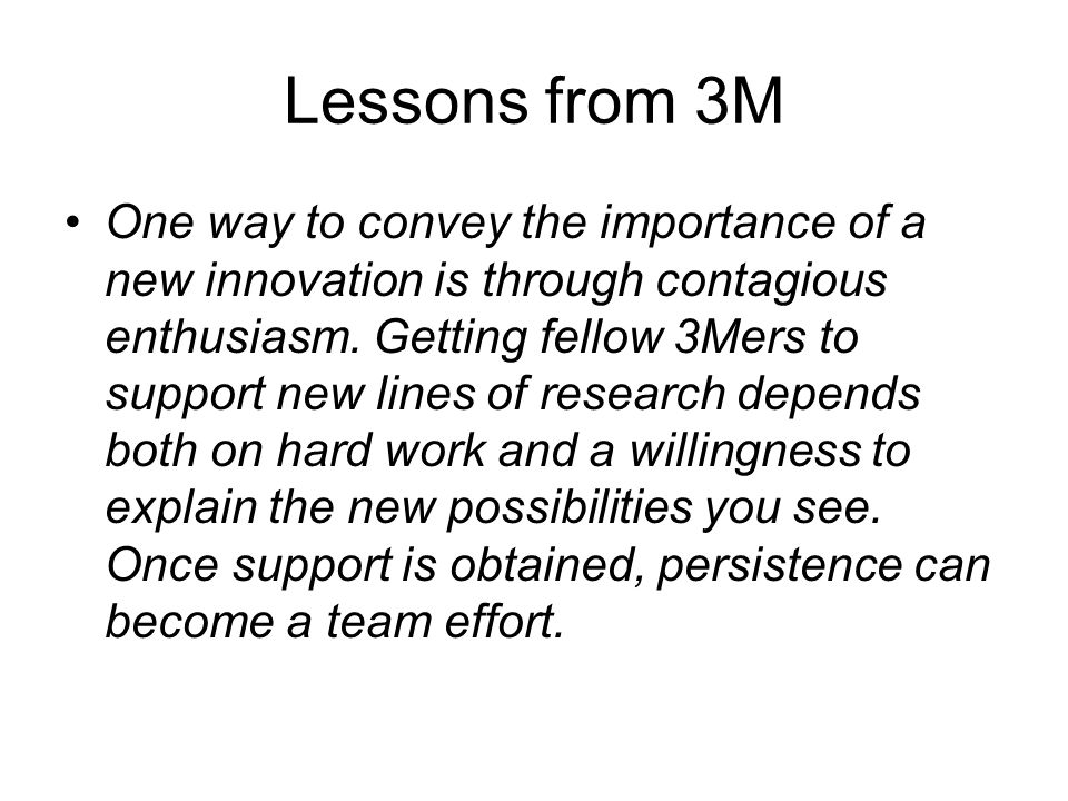 Lessons from 3M One way to convey the importance of a new innovation is through contagious enthusiasm.