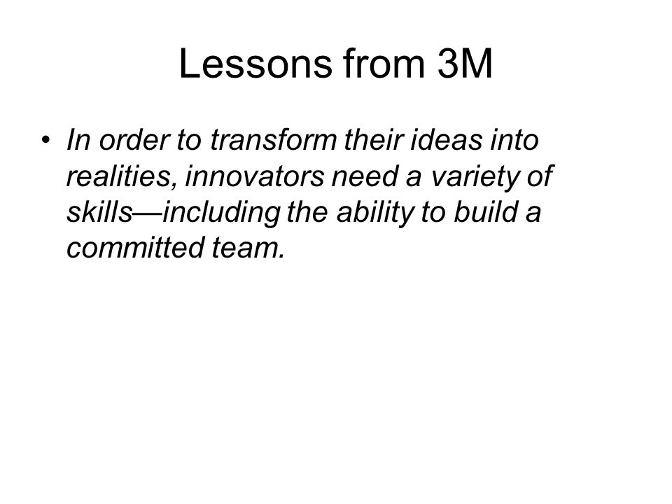 Lessons from 3M In order to transform their ideas into realities, innovators need a variety of skillsincluding the ability to build a committed team.