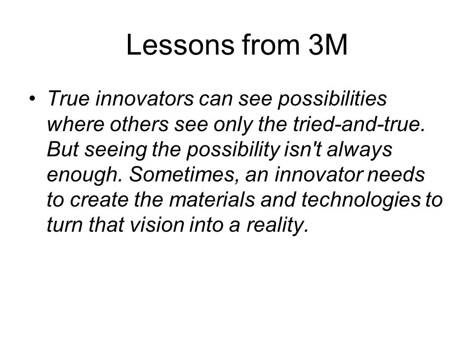 Lessons from 3M True innovators can see possibilities where others see only the tried-and-true.