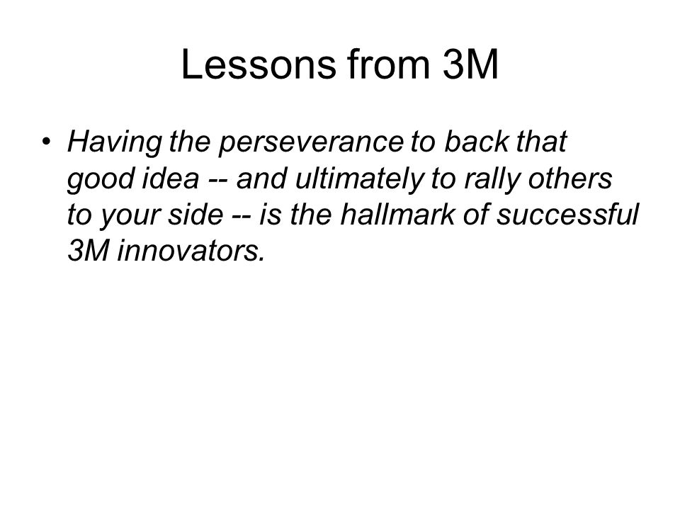 Lessons from 3M Having the perseverance to back that good idea -- and ultimately to rally others to your side -- is the hallmark of successful 3M innovators.