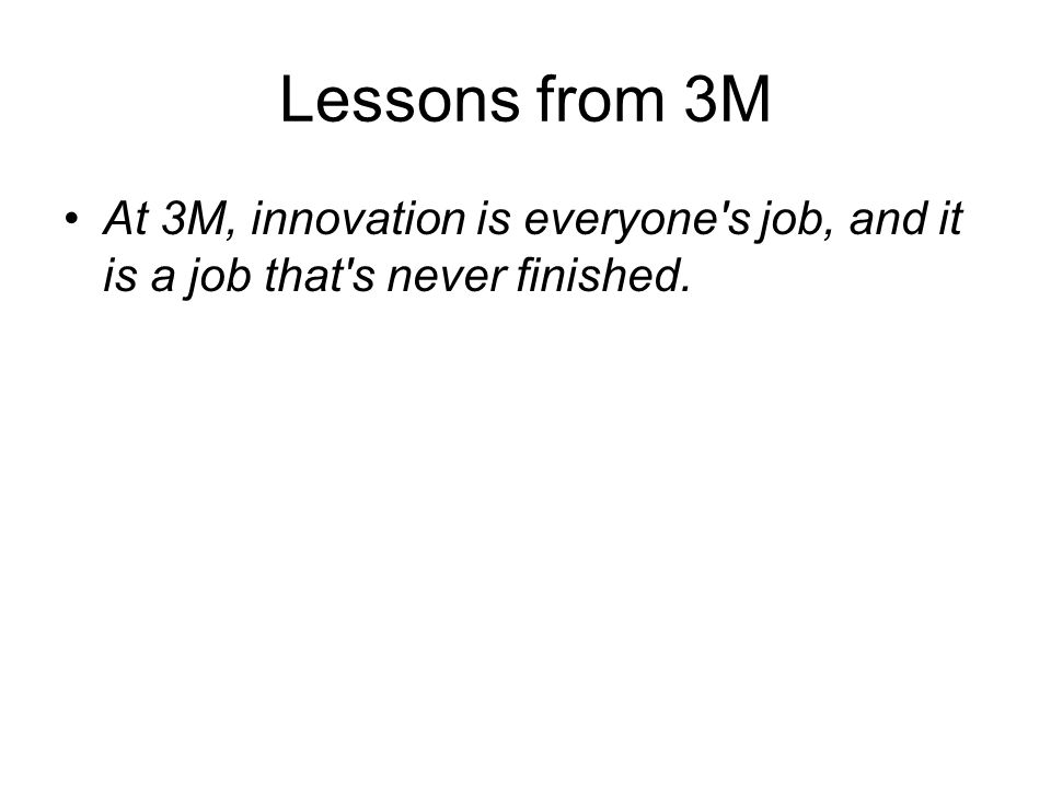 Lessons from 3M At 3M, innovation is everyone s job, and it is a job that s never finished.