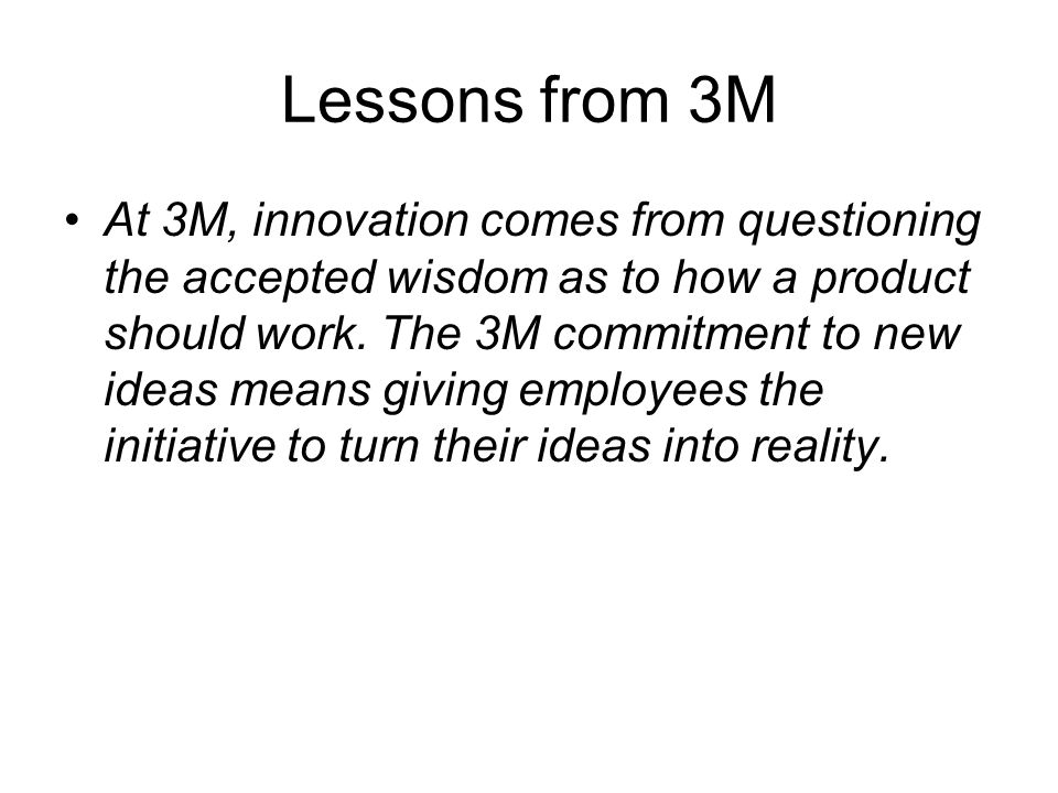 Lessons from 3M At 3M, innovation comes from questioning the accepted wisdom as to how a product should work.