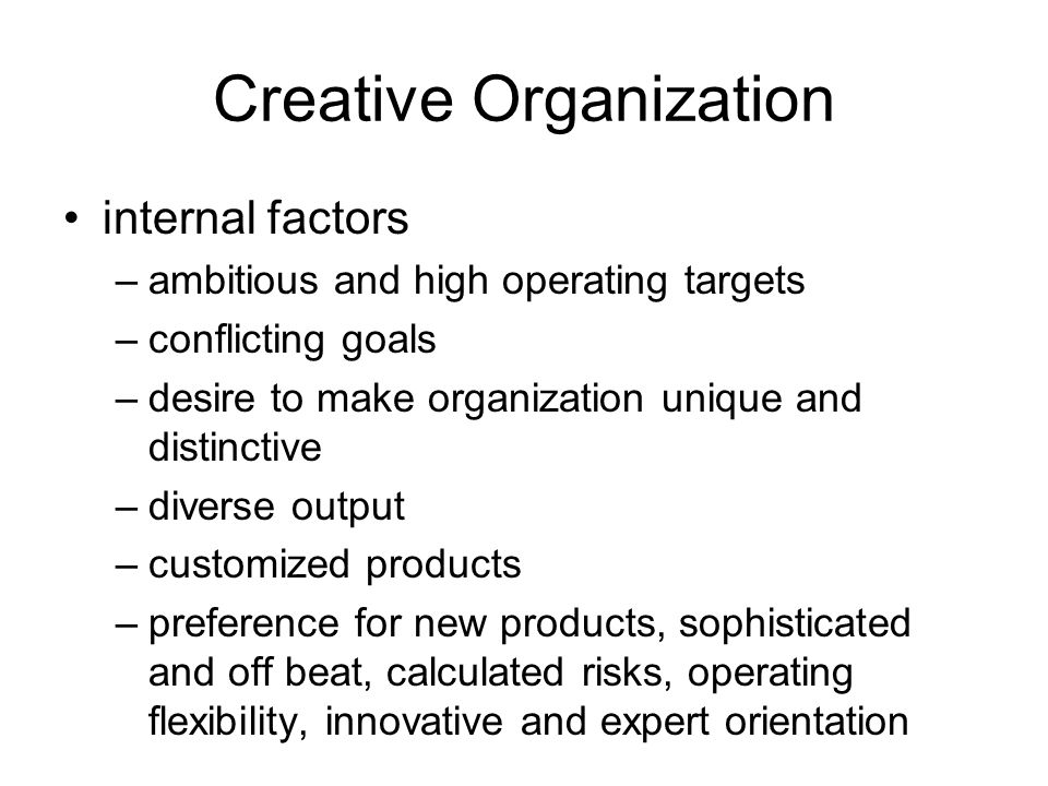 Creative Organization internal factors –ambitious and high operating targets –conflicting goals –desire to make organization unique and distinctive –diverse output –customized products –preference for new products, sophisticated and off beat, calculated risks, operating flexibility, innovative and expert orientation