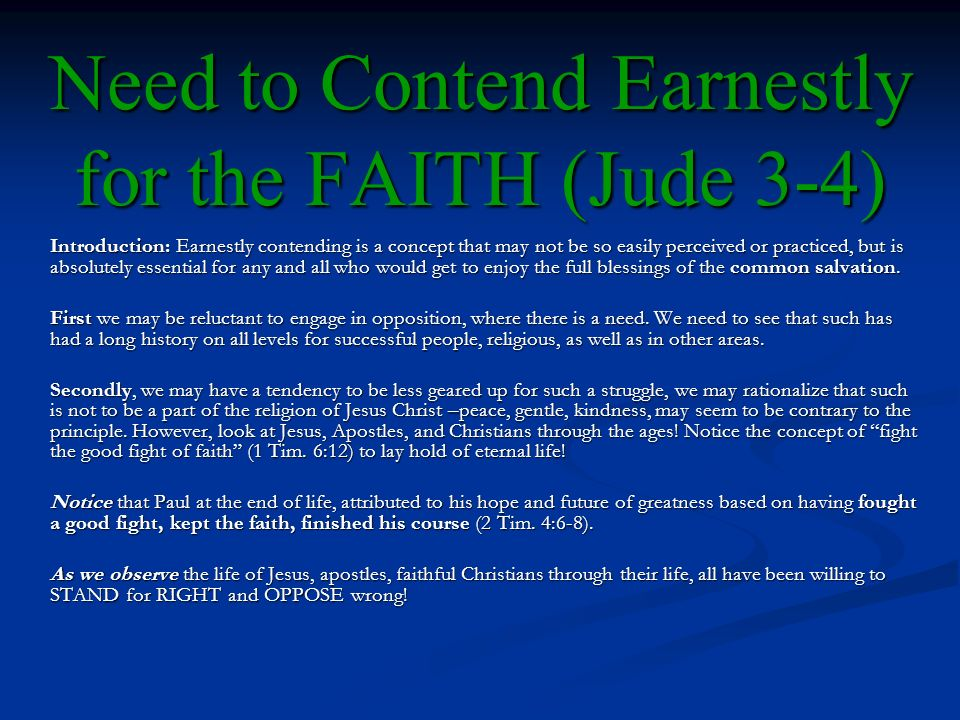Need to Contend Earnestly for the FAITH (Jude 3-4) Introduction: Earnestly contending is a concept that may not be so easily perceived or practiced, but is absolutely essential for any and all who would get to enjoy the full blessings of the common salvation.