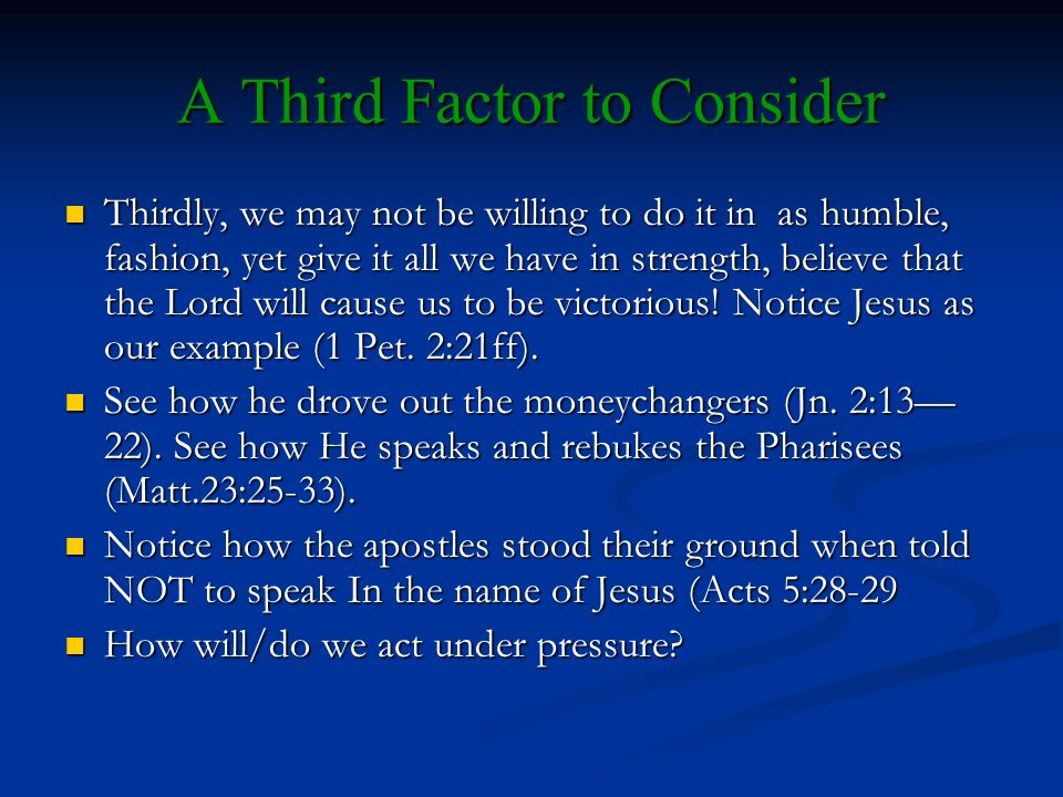 A Third Factor to Consider Thirdly, we may not be willing to do it in as humble, fashion, yet give it all we have in strength, believe that the Lord will cause us to be victorious.