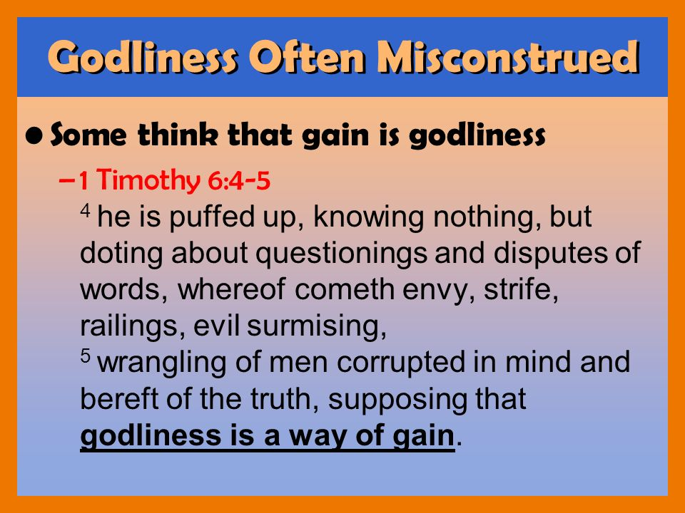 Godliness Often Misconstrued Some think that gain is godliness –1 Timothy 6:4-5 4 he is puffed up, knowing nothing, but doting about questionings and