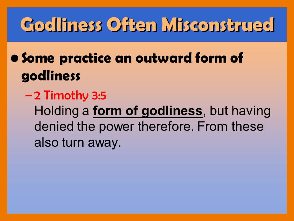 Godliness Often Misconstrued Some practice an outward form of godliness –2 Timothy 3:5 Holding a form of godliness, but having denied the power theref