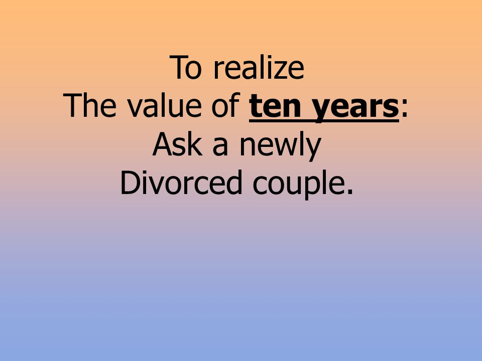 To realize The value of ten years: Ask a newly Divorced couple.