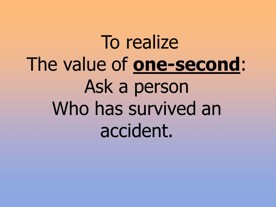 To realize The value of one-second: Ask a person Who has survived an accident.
