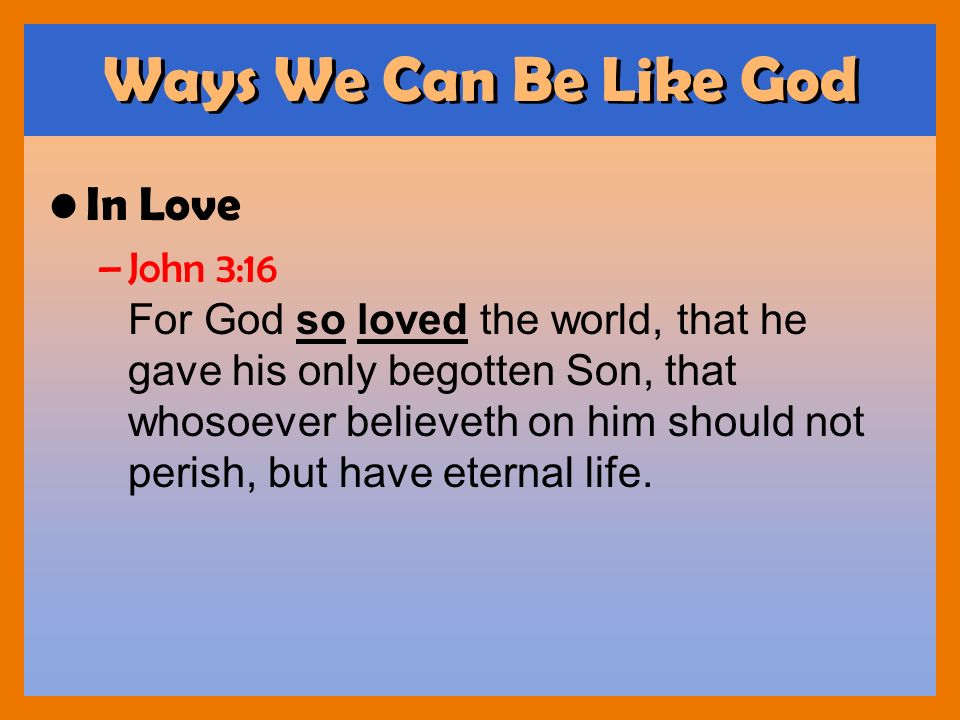 Ways We Can Be Like God In Love –John 3:16 For God so loved the world, that he gave his only begotten Son, that whosoever believeth on him should not
