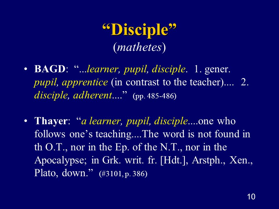 10 Disciple Disciple ( mathetes ) BAGD:...learner, pupil, disciple. 1. gener. pupil, apprentice (in contrast to the teacher).... 2. disciple, adherent