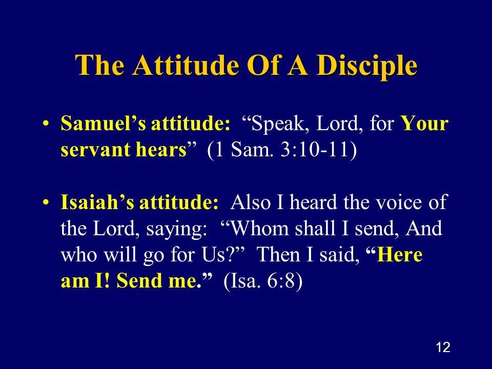 12 The Attitude Of A Disciple Samuels attitude: Speak, Lord, for Your servant hears (1 Sam. 3:10-11) Isaiahs attitude: Also I heard the voice of the L