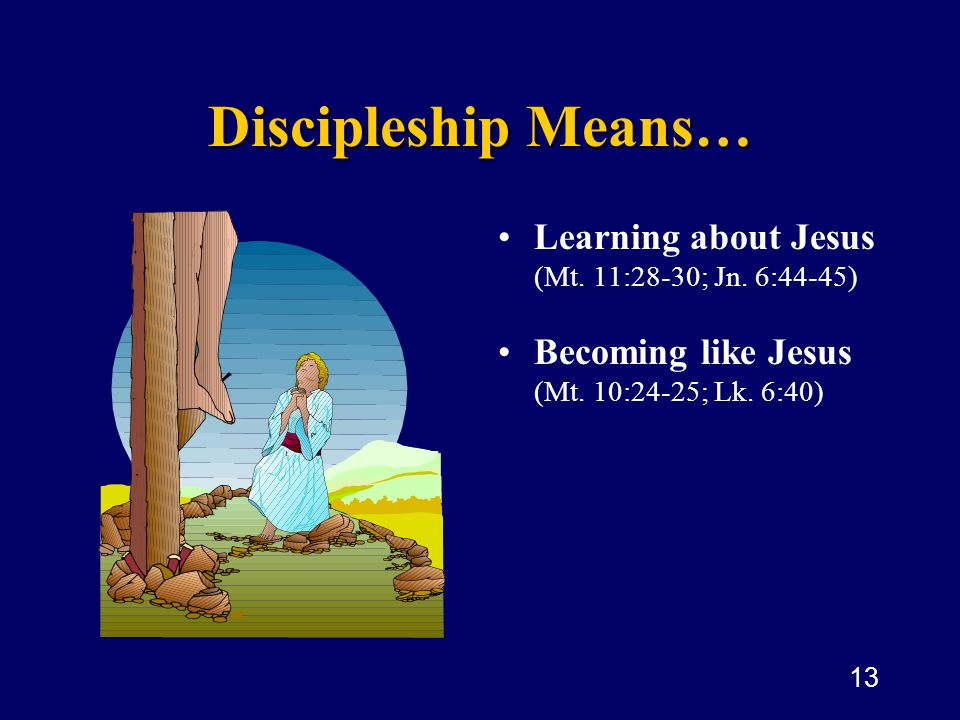 13 Discipleship Means… Learning about Jesus (Mt. 11:28-30; Jn. 6:44-45 ) Becoming like Jesus (Mt. 10:24-25; Lk. 6:40)