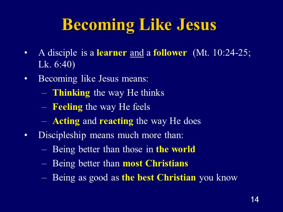 14 Becoming Like Jesus A disciple is a learner and a follower (Mt. 10:24-25; Lk. 6:40) Becoming like Jesus means: –Thinking the way He thinks –Feeling