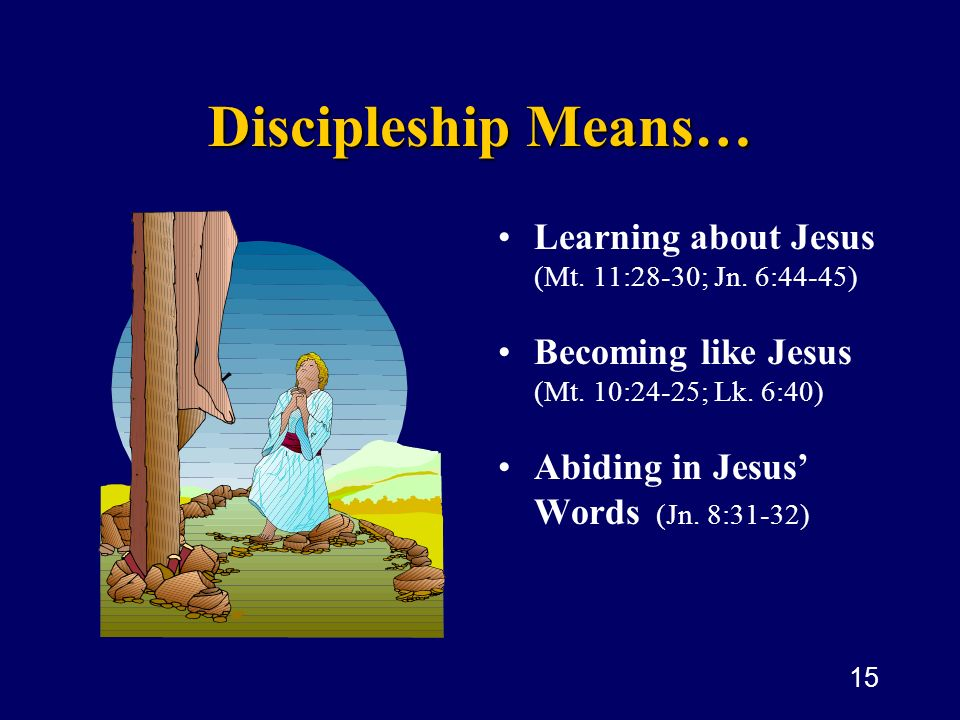 15 Discipleship Means… Learning about Jesus (Mt. 11:28-30; Jn. 6:44-45 ) Becoming like Jesus (Mt. 10:24-25; Lk. 6:40) Abiding in Jesus Words (Jn. 8:31