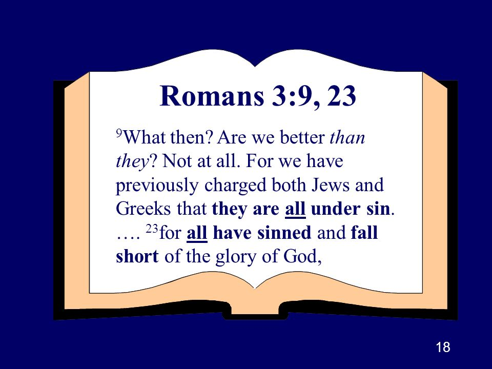 18 Romans 3:9, 23 9 What then? Are we better than they? Not at all. For we have previously charged both Jews and Greeks that they are all under sin. …